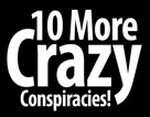 10 More Crazy Conspiracies!