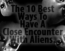 The 10 Best Ways To Have A Close Encounter With Aliens.