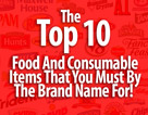 The Top 10 Food And Consumable Items That You Must By The Brand Name For!