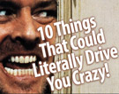 10 Things That Could Literally Drive You Crazy!