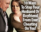 10 Ways To Stop Your Husband Or Boyfriend From Ever Cheating On You!